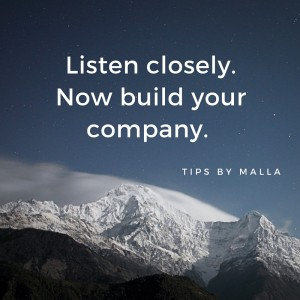 Listen closely.Now build your company.